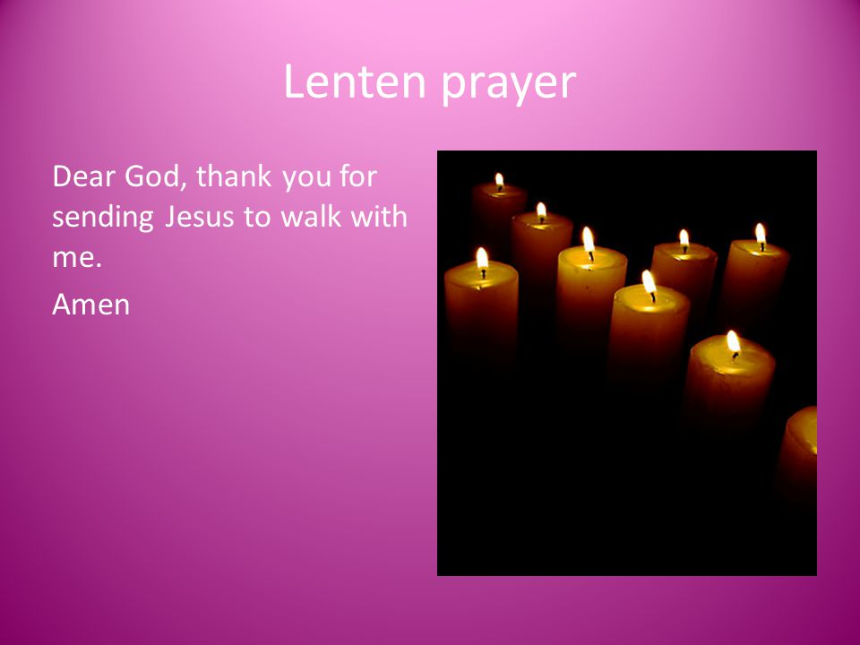 Lenten prayer Dear God, thank you for sending Jesus to walk with me. Amen