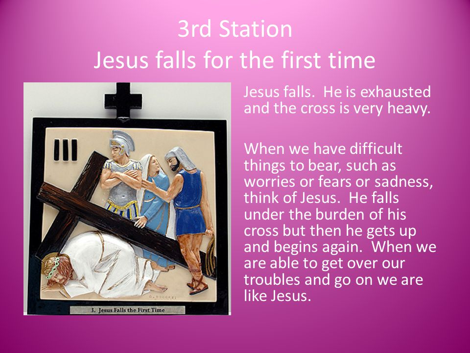 3rd Station Jesus falls for the first time Jesus falls. He is exhausted and the cross is very heavy. When we have difficult things to bear, such as wo