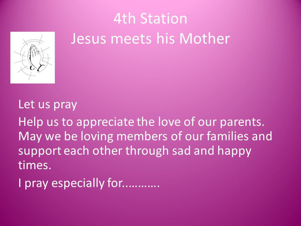 4th Station Jesus meets his Mother Let us pray Help us to appreciate the love of our parents. May we be loving members of our families and support eac