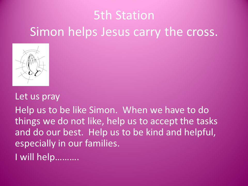 5th Station Simon helps Jesus carry the cross. Let us pray Help us to be like Simon. When we have to do things we do not like, help us to accept the t