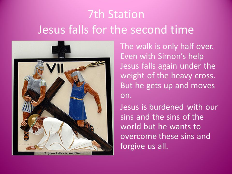 7th Station Jesus falls for the second time The walk is only half over. Even with Simon's help Jesus falls again under the weight of the heavy cross.