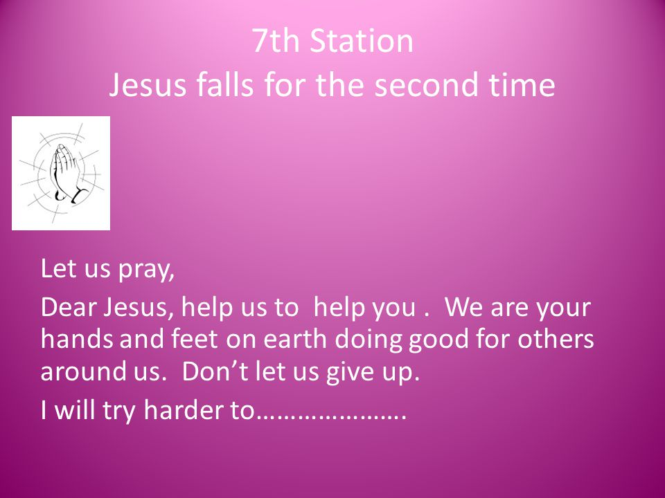 7th Station Jesus falls for the second time Let us pray, Dear Jesus, help us to help you. We are your hands and feet on earth doing good for others ar