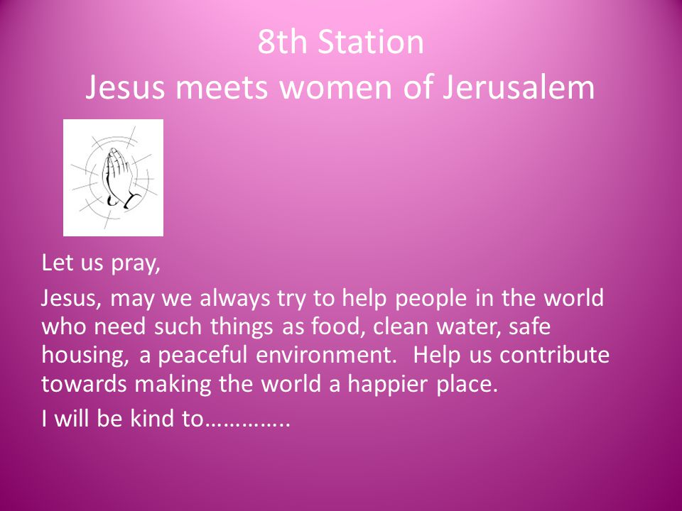 8th Station Jesus meets women of Jerusalem Let us pray, Jesus, may we always try to help people in the world who need such things as food, clean water