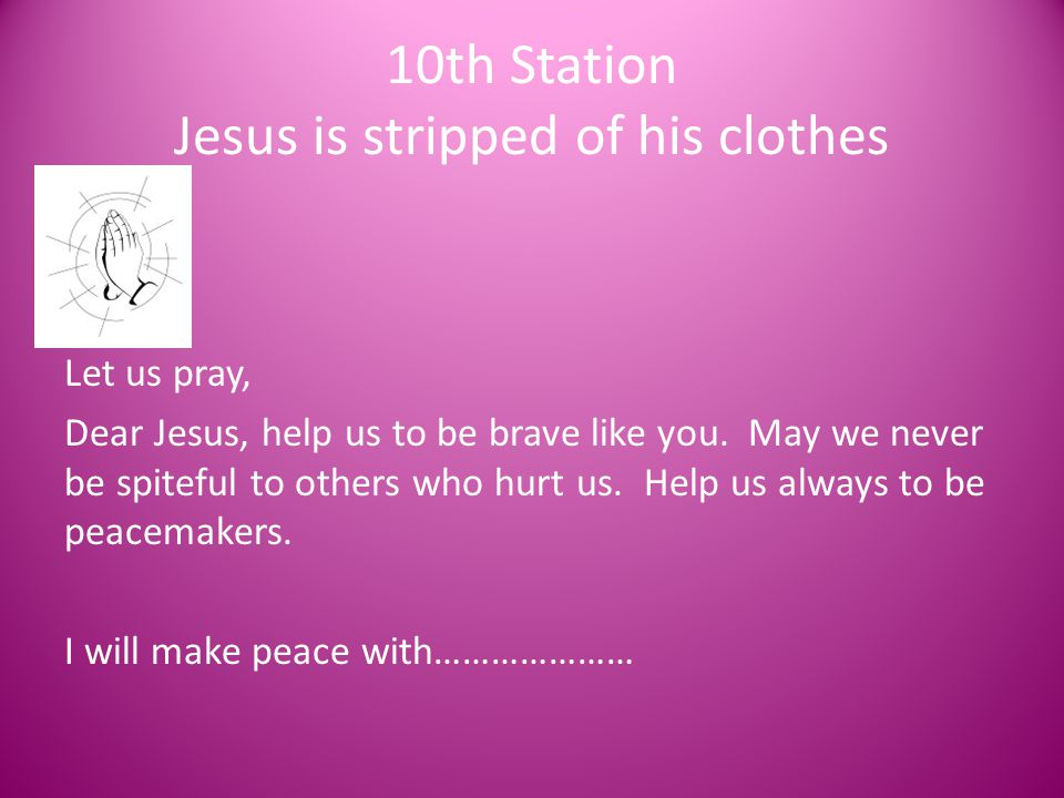10th Station Jesus is stripped of his clothes Let us pray, Dear Jesus, help us to be brave like you. May we never be spiteful to others who hurt us. H