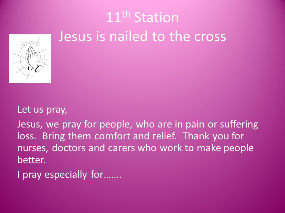 11 th Station Jesus is nailed to the cross Let us pray, Jesus, we pray for people, who are in pain or suffering loss. Bring them comfort and relief. T