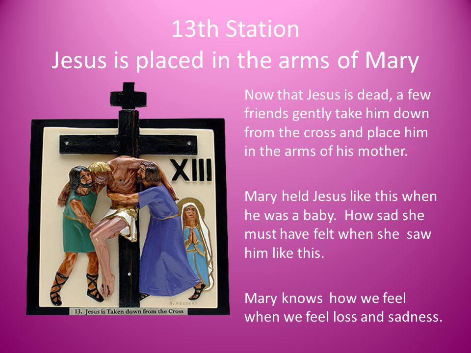 13th Station Jesus is placed in the arms of Mary Now that Jesus is dead, a few friends gently take him down from the cross and place him in the arms o