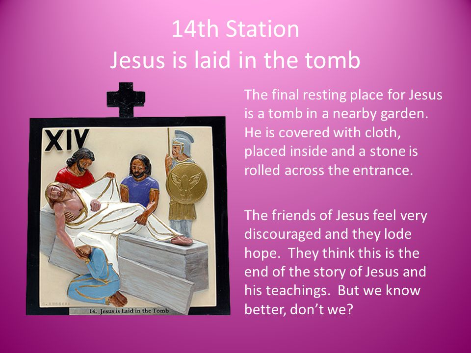 14th Station Jesus is laid in the tomb The final resting place for Jesus is a tomb in a nearby garden. He is covered with cloth, placed inside and a s