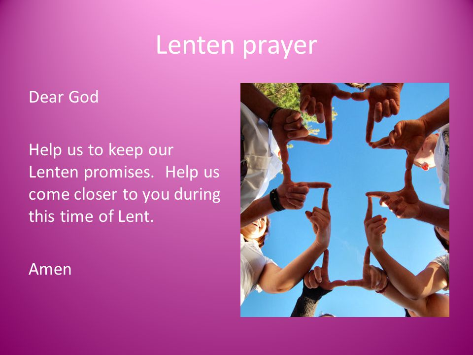 Lenten prayer Dear God Help us to keep our Lenten promises. Help us come closer to you during this time of Lent. Amen