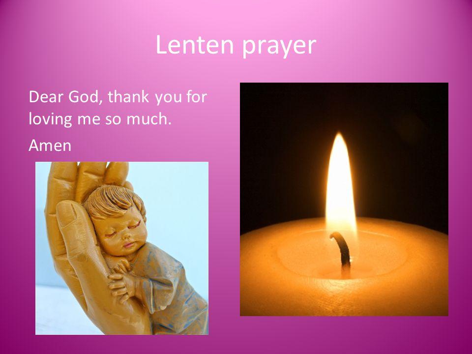 Lenten prayer Dear God, thank you for loving me so much. Amen
