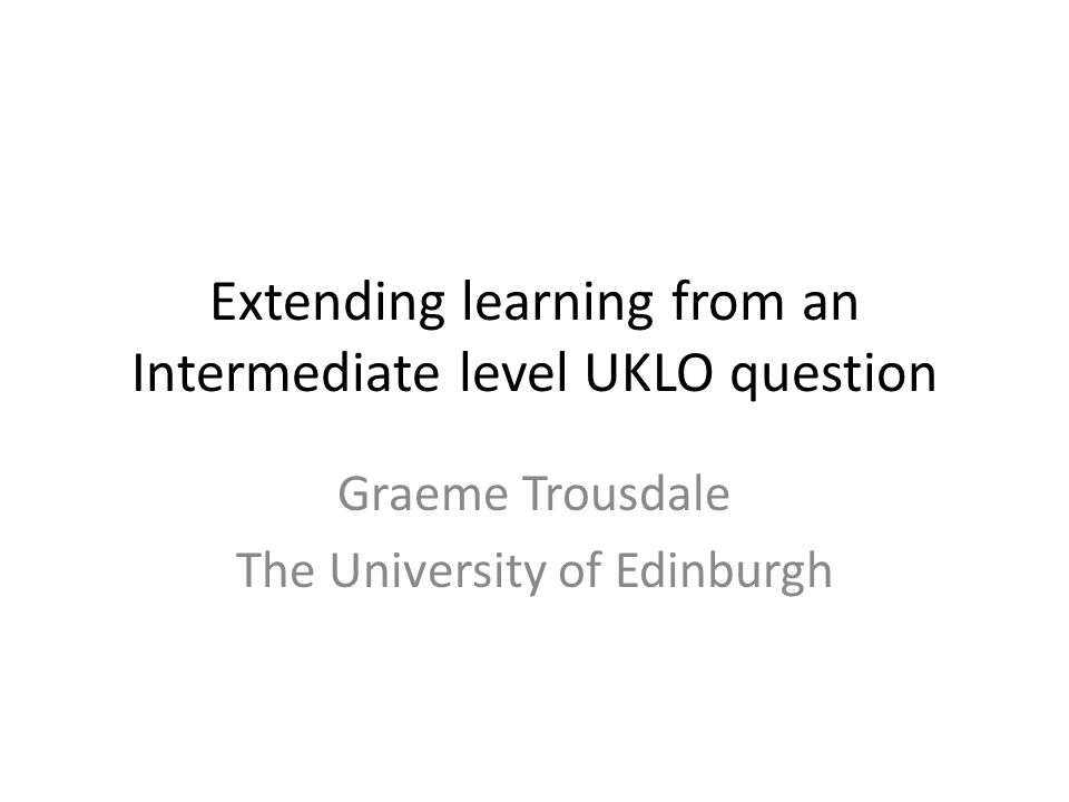 Extending learning from an Intermediate level UKLO question Graeme Trousdale The University of Edinburgh