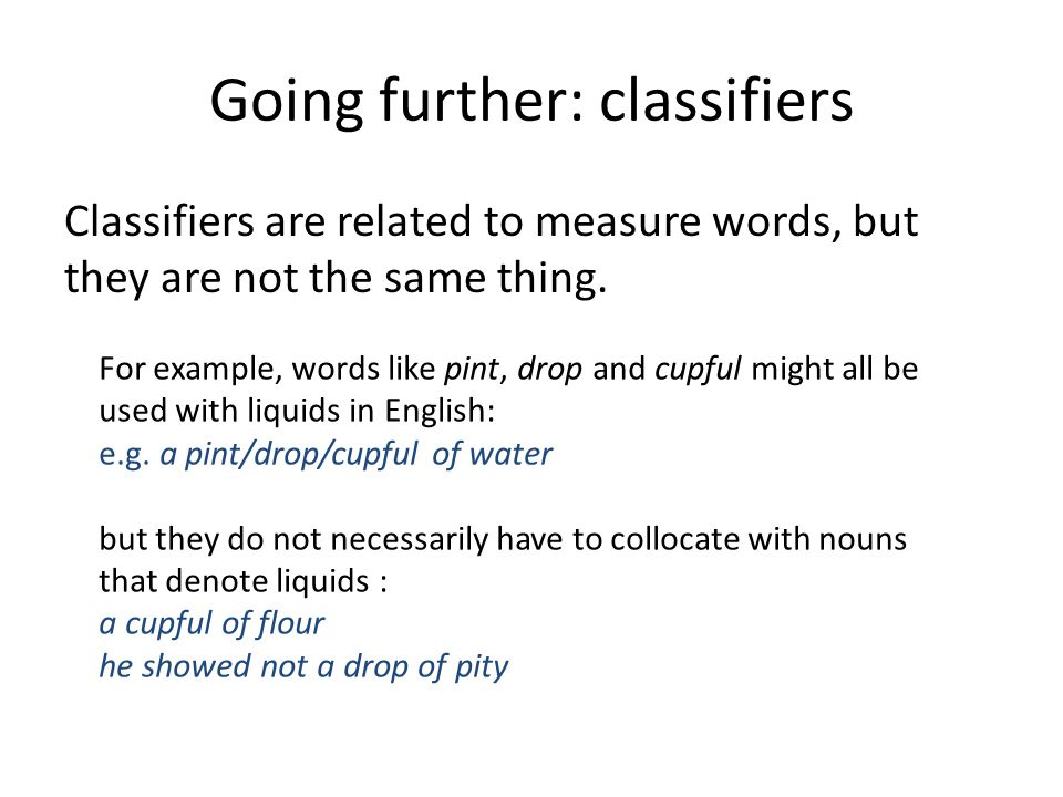 Going further: classifiers Classifiers are related to measure words, but they are not the same thing.