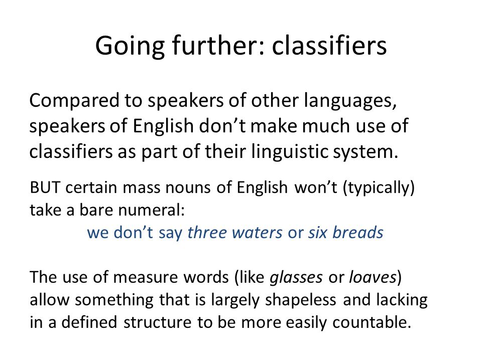 Going further: classifiers Compared to speakers of other languages, speakers of English don't make much use of classifiers as part of their linguistic system.