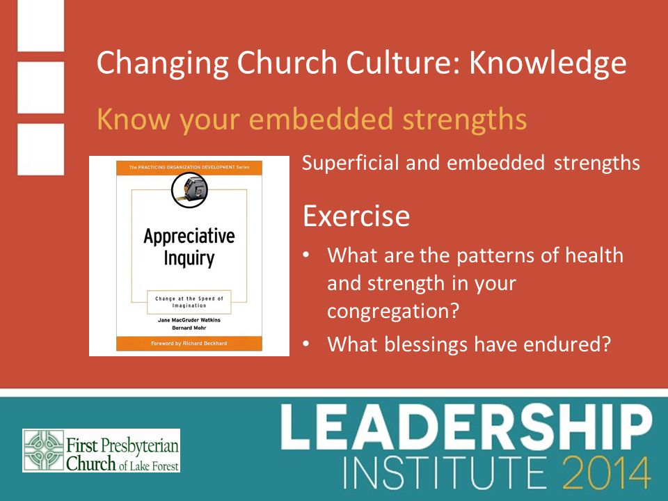 Changing Church Culture: Knowledge Know your embedded strengths Superficial and embedded strengths Exercise What are the patterns of health and strength in your congregation.