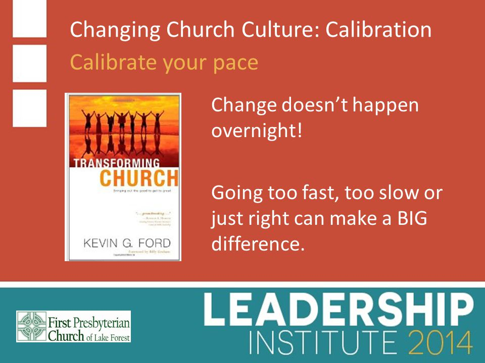 Changing Church Culture: Calibration Calibrate your pace Change doesn't happen overnight.