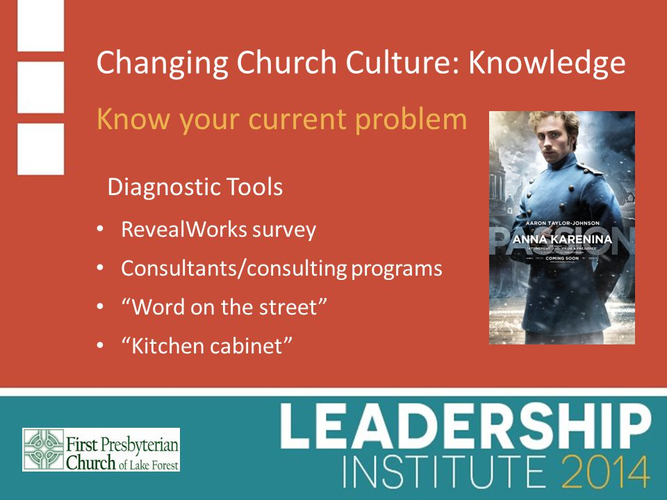 Changing Church Culture: Knowledge Know your current problem RevealWorks survey Diagnostic Tools Consultants/consulting programs Word on the street Kitchen cabinet
