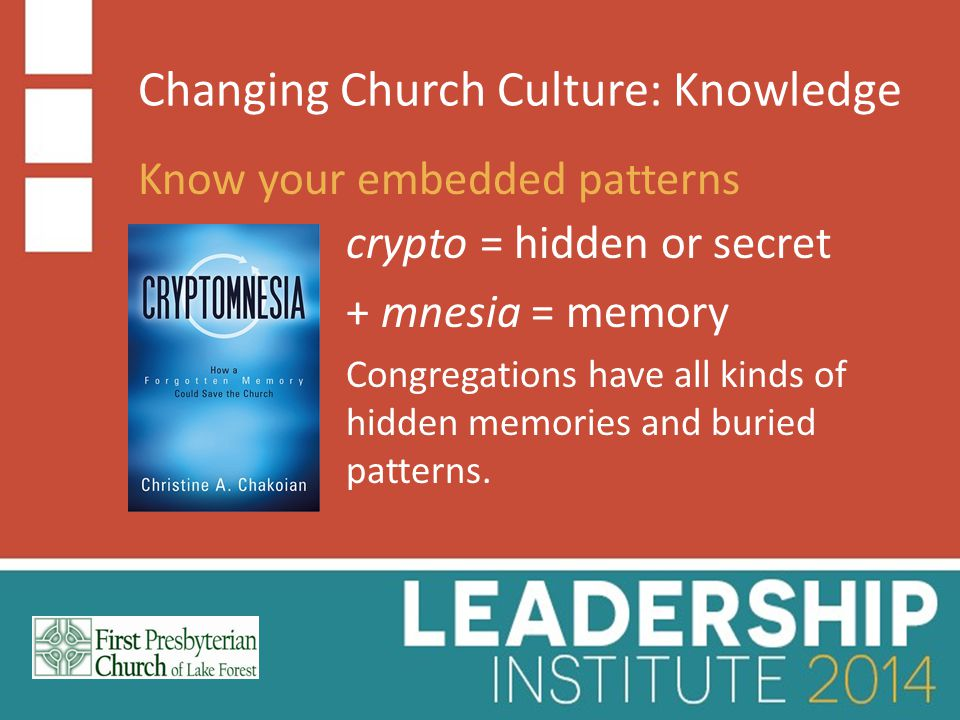 Changing Church Culture: Knowledge Know your embedded patterns crypto = hidden or secret + mnesia = memory Congregations have all kinds of hidden memories and buried patterns.
