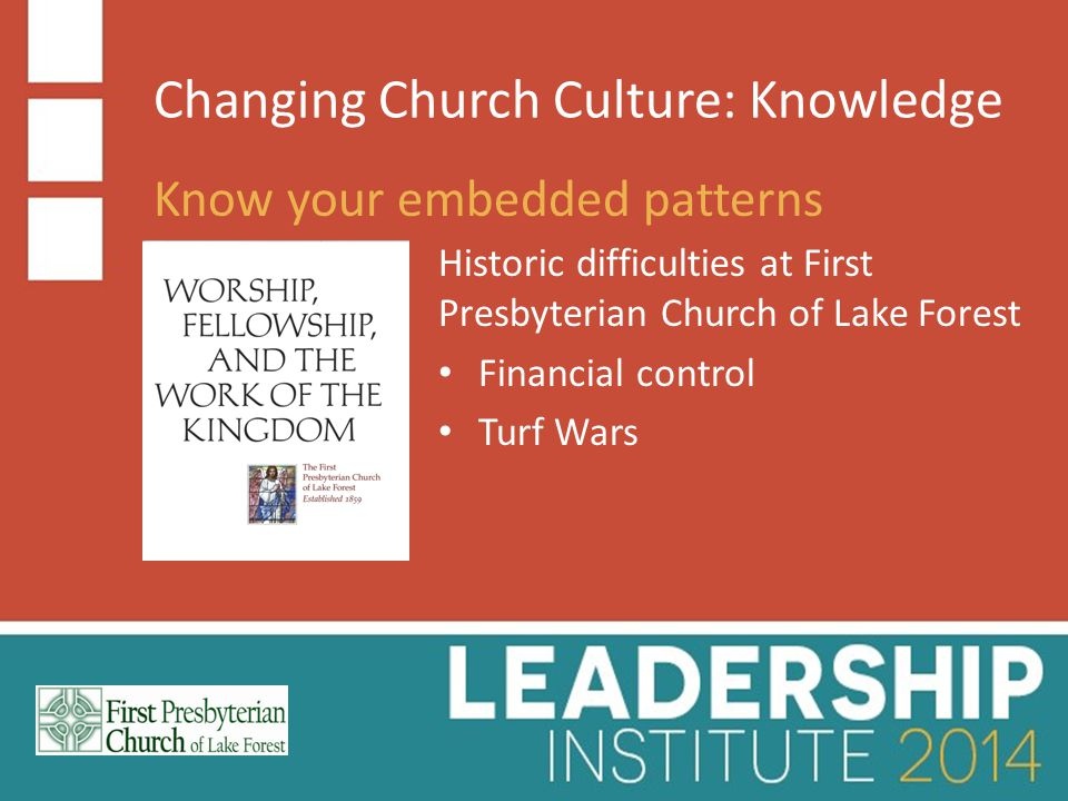 Changing Church Culture: Knowledge Know your embedded patterns Historic difficulties at First Presbyterian Church of Lake Forest Financial control Turf Wars