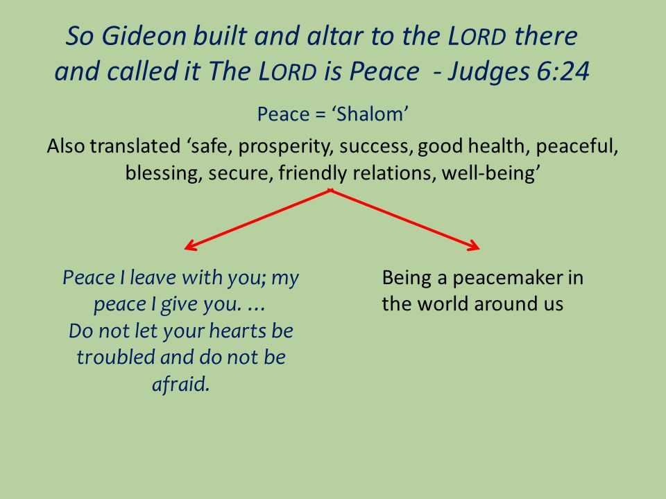 So Gideon built and altar to the L ORD there and called it The L ORD is Peace - Judges 6:24 Peace = 'Shalom' Also translated 'safe, prosperity, success, good health, peaceful, blessing, secure, friendly relations, well-being' Peace I leave with you; my peace I give you.