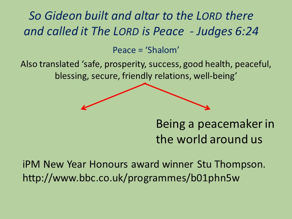 So Gideon built and altar to the L ORD there and called it The L ORD is Peace - Judges 6:24 Peace = 'Shalom' Also translated 'safe, prosperity, success, good health, peaceful, blessing, secure, friendly relations, well-being' Being a peacemaker in the world around us iPM New Year Honours award winner Stu Thompson.