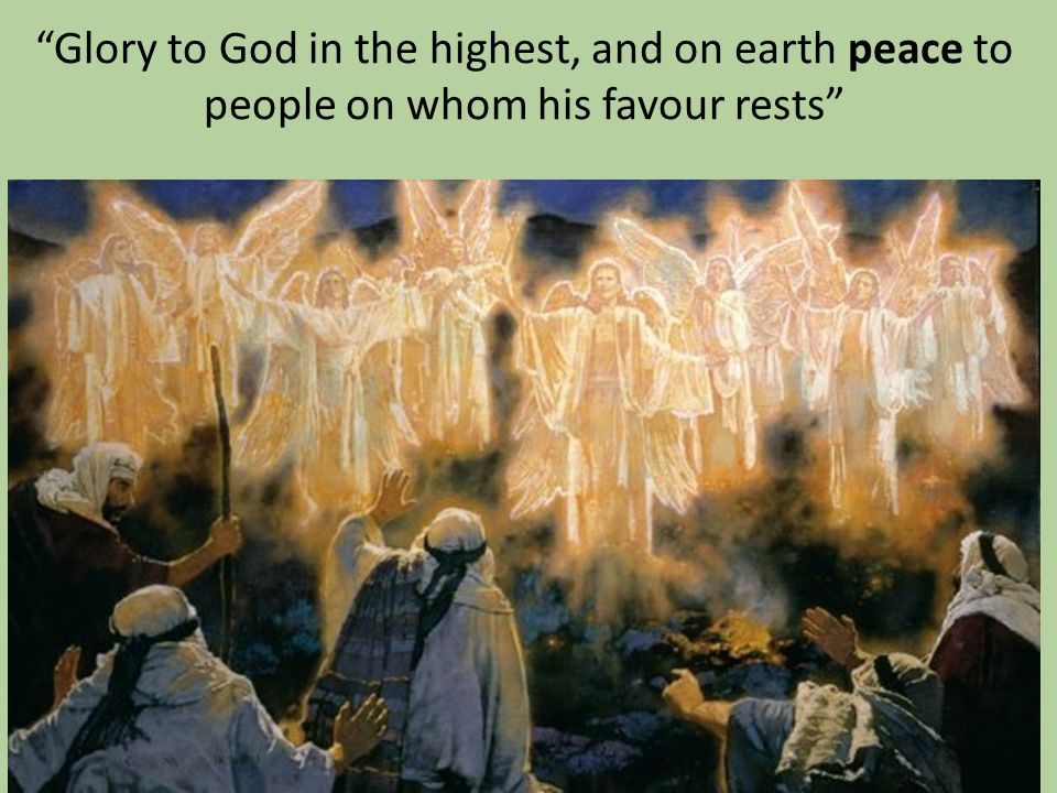 Glory to God in the highest, and on earth peace to people on whom his favour rests