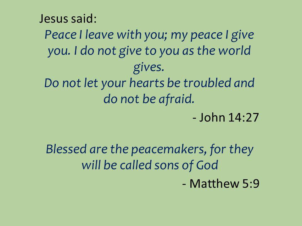 Jesus said: Peace I leave with you; my peace I give you.