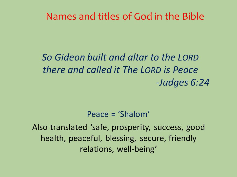 Names and titles of God in the Bible So Gideon built and altar to the L ORD there and called it The L ORD is Peace -Judges 6:24 Peace = 'Shalom' Also translated 'safe, prosperity, success, good health, peaceful, blessing, secure, friendly relations, well-being'