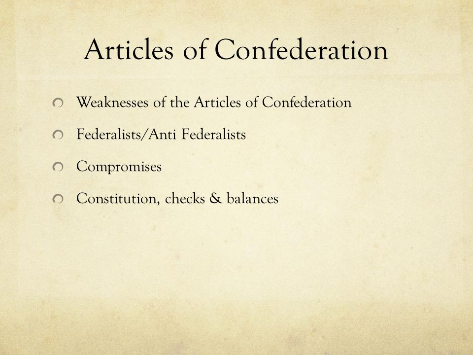 Articles of Confederation Weaknesses of the Articles of Confederation Federalists/Anti Federalists Compromises Constitution, checks & balances