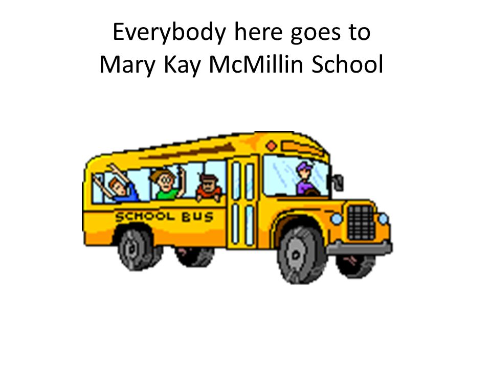 Everybody here goes to Mary Kay McMillin School