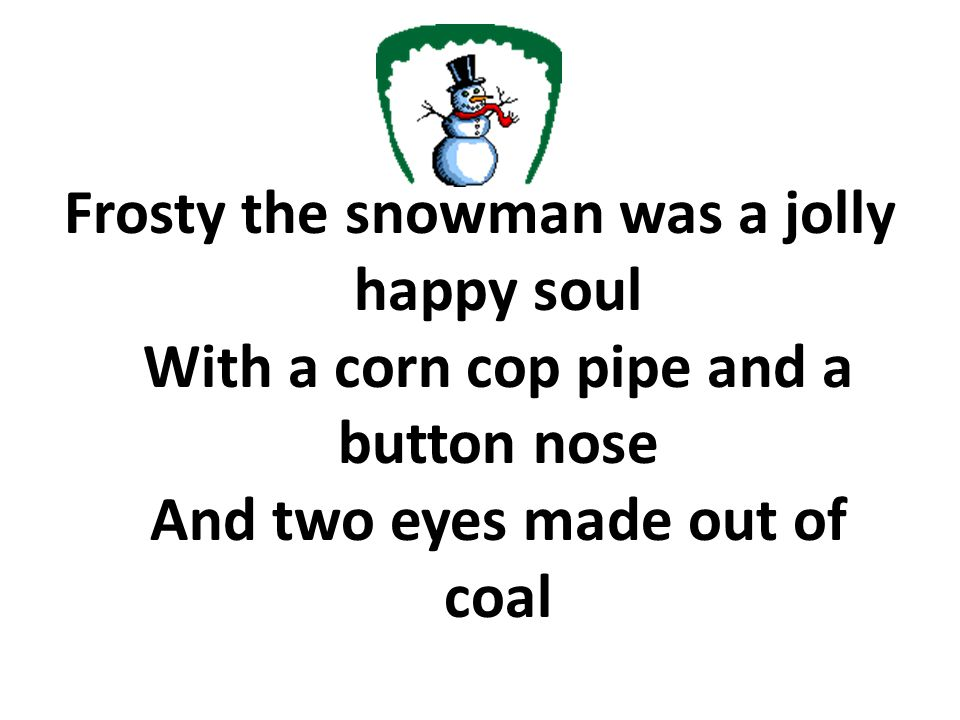 Frosty the snowman was a jolly happy soul With a corn cop pipe and a button nose And two eyes made out of coal