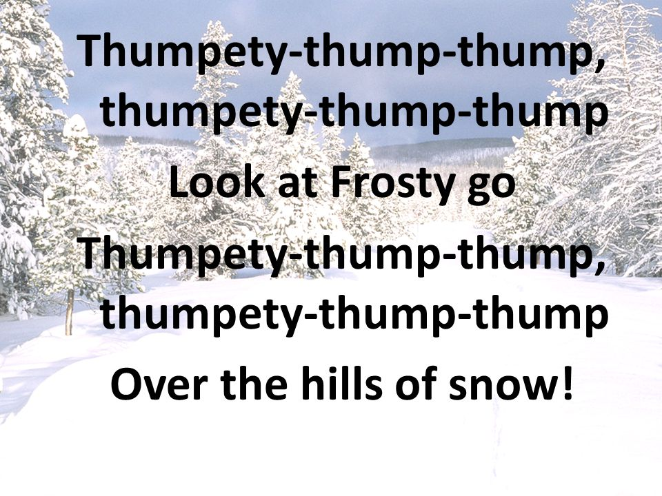 Thumpety-thump-thump, thumpety-thump-thump Look at Frosty go Thumpety-thump-thump, thumpety-thump-thump Over the hills of snow!