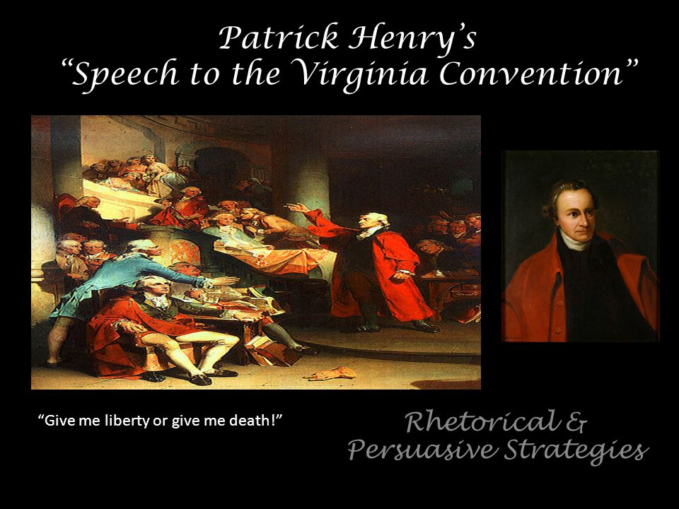 """Patrick Henry's """"Speech to the Virginia Convention"""" Rhetorical & Persuasive Strategies """"Give me liberty or give me death!"""""""