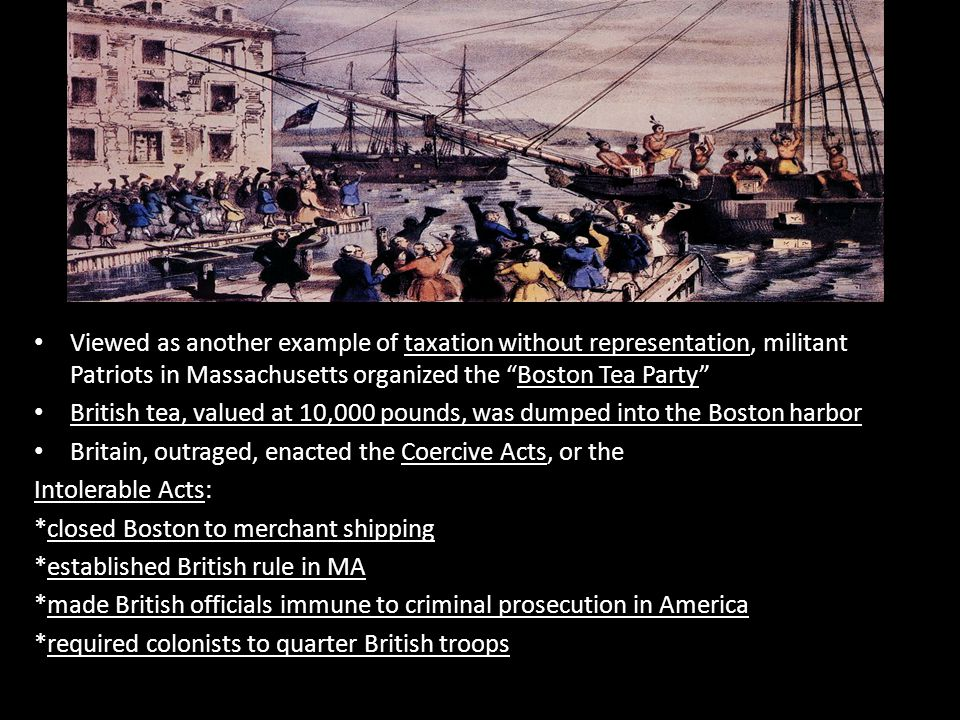"""Viewed as another example of taxation without representation, militant Patriots in Massachusetts organized the """"Boston Tea Party"""" British tea, valued"""