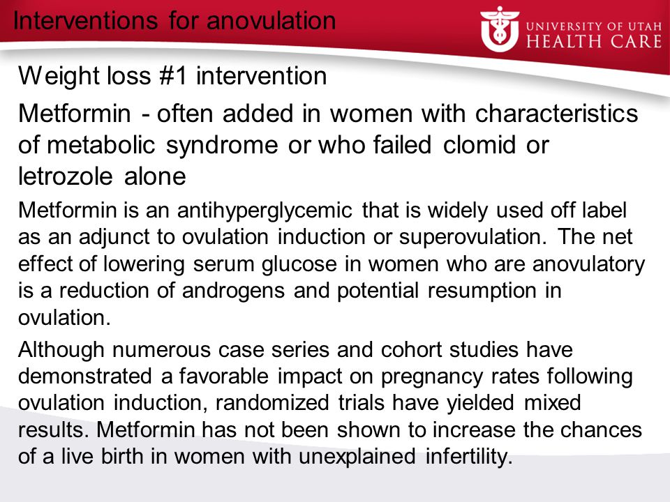 Interventions for anovulation Weight loss #1 intervention Metformin - often added in women with characteristics of metabolic syndrome or who failed cl