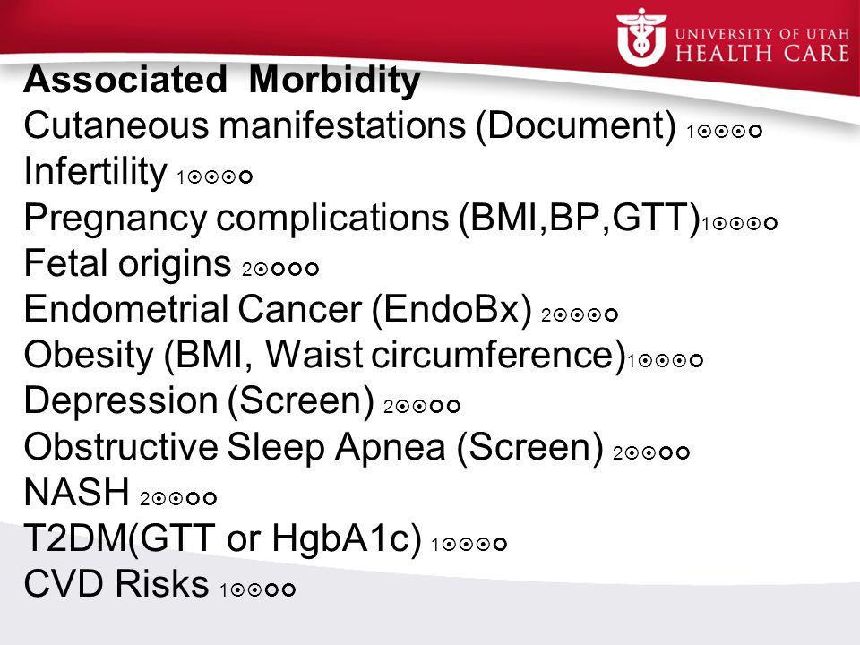 Associated Morbidity Cutaneous manifestations (Document) 1  Infertility 1  Pregnancy complications (BMI,BP,GTT) 1  Fetal origins 2  En