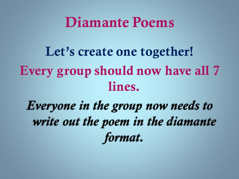 Diamante Poems Let's create one together! Every group should now have all 7 lines. Everyone in the group now needs to write out the poem in the diaman