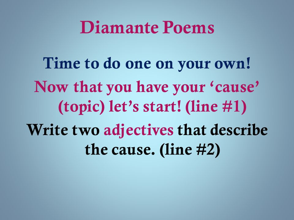 Diamante Poems Time to do one on your own! Now that you have your 'cause' (topic) let's start! (line #1) Write two adjectives that describe the cause.
