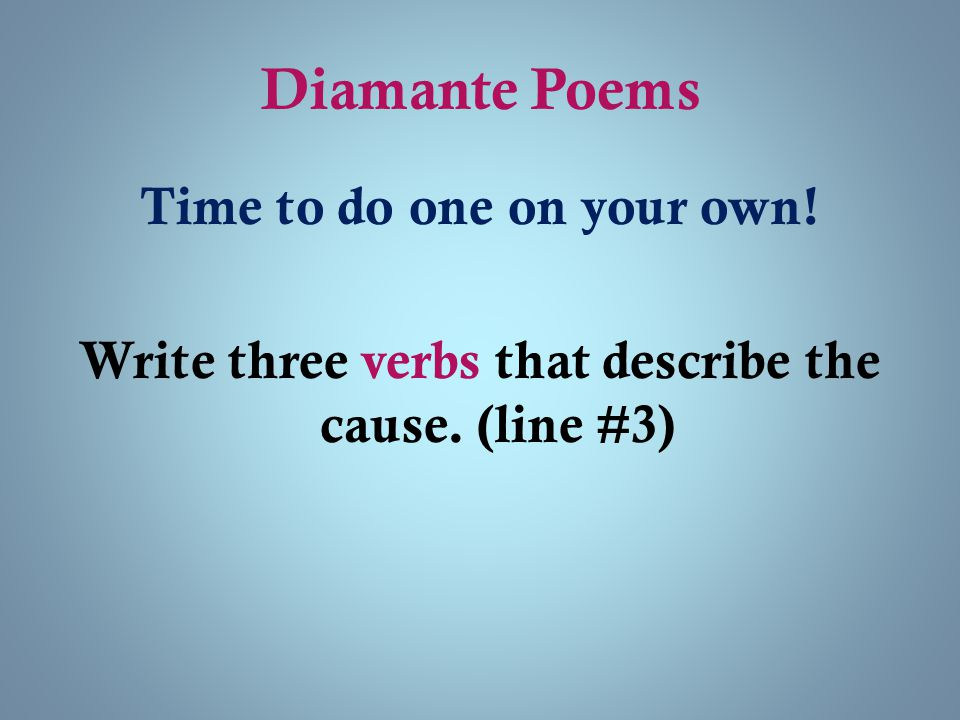 Diamante Poems Time to do one on your own! Write three verbs that describe the cause. (line #3)
