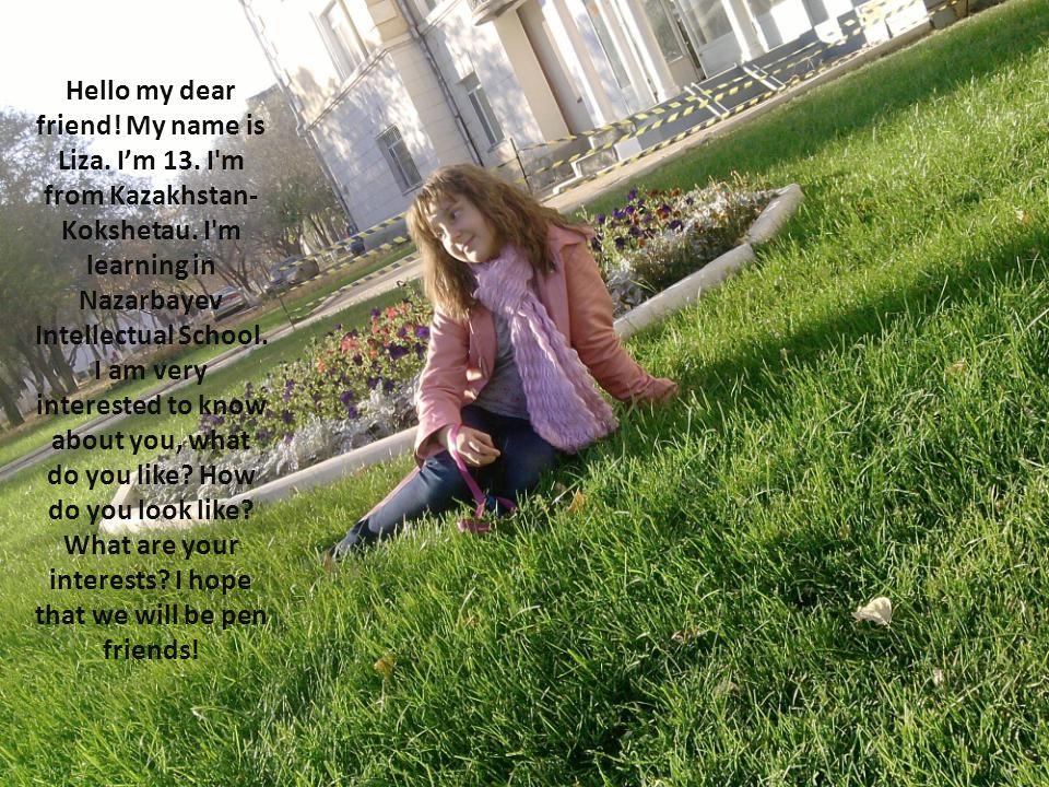Hello my dear friend.My name is Liza. I'm 13. I m from Kazakhstan- Kokshetau.