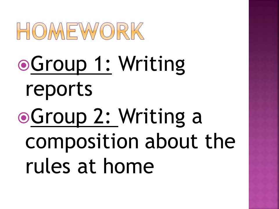 Group 1: Writing reports  Group 2: Writing a composition about the rules at home