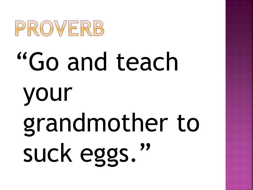 Go and teach your grandmother to suck eggs.