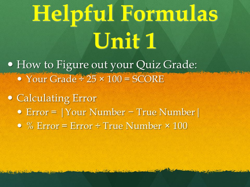 Helpful Formulas Unit 1 How to Figure out your Quiz Grade: How to Figure out your Quiz Grade: Your Grade ÷ 25 × 100 = SCORE Your Grade ÷ 25 × 100 = SCORE Calculating Error Calculating Error Error = |Your Number − True Number| Error = |Your Number − True Number| % Error = Error ÷ True Number × 100 % Error = Error ÷ True Number × 100