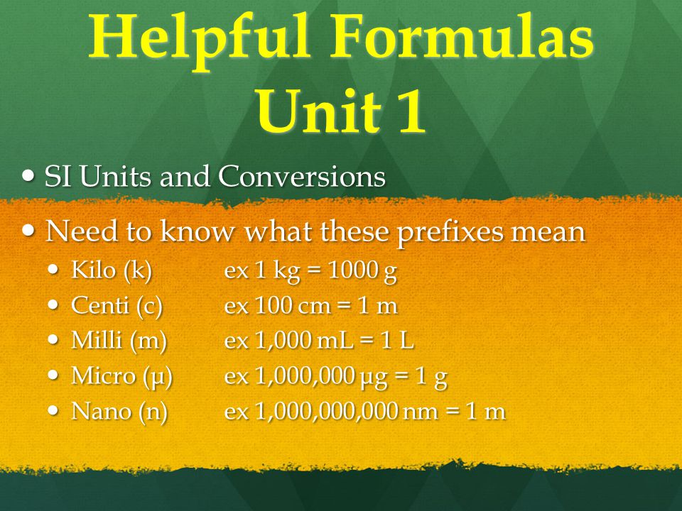 Helpful Formulas Unit 1 SI Units and Conversions SI Units and Conversions Need to know what these prefixes mean Need to know what these prefixes mean Kilo (k)ex 1 kg = 1000 g Kilo (k)ex 1 kg = 1000 g Centi (c)ex 100 cm = 1 m Centi (c)ex 100 cm = 1 m Milli (m)ex 1,000 mL = 1 L Milli (m)ex 1,000 mL = 1 L Micro (μ)ex 1,000,000 μg = 1 g Micro (μ)ex 1,000,000 μg = 1 g Nano (n)ex 1,000,000,000 nm = 1 m Nano (n)ex 1,000,000,000 nm = 1 m