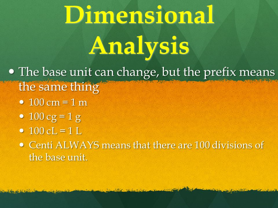 Dimensional Analysis The base unit can change, but the prefix means the same thing The base unit can change, but the prefix means the same thing 100 cm = 1 m 100 cm = 1 m 100 cg = 1 g 100 cg = 1 g 100 cL = 1 L 100 cL = 1 L Centi ALWAYS means that there are 100 divisions of the base unit.
