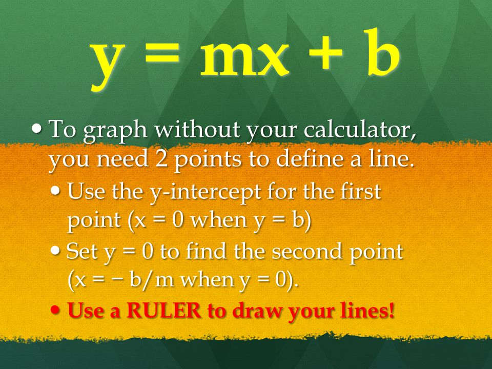 y = mx + b To graph without your calculator, you need 2 points to define a line.
