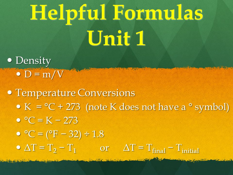 Helpful Formulas Unit 1 Density Density D = m/V D = m/V Temperature Conversions Temperature Conversions K = °C + 273 (note K does not have a ° symbol) K = °C + 273 (note K does not have a ° symbol) °C = K − 273 °C = K − 273 °C = (°F − 32) ÷ 1.8 °C = (°F − 32) ÷ 1.8 ΔT = T 2 − T 1 orΔT = T final − T initial ΔT = T 2 − T 1 orΔT = T final − T initial