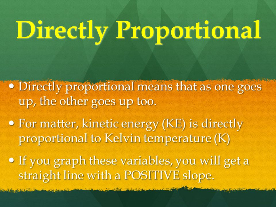 Directly Proportional Directly proportional means that as one goes up, the other goes up too.