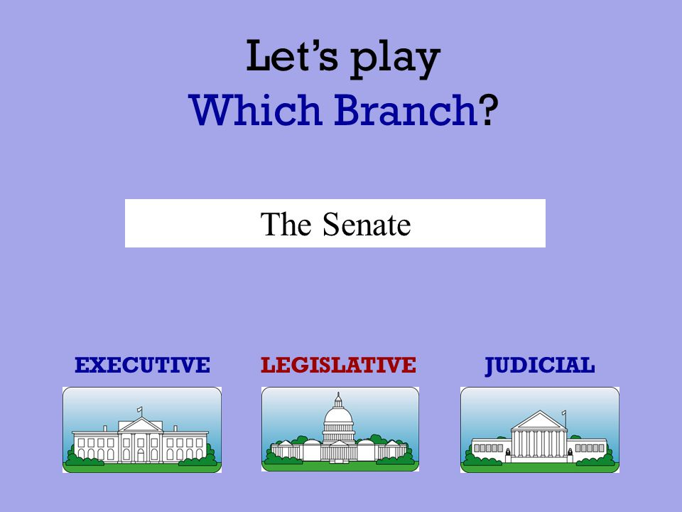 EXECUTIVEJUDICIALLEGISLATIVE The Georgia State Supreme Court Let's play Which Branch?