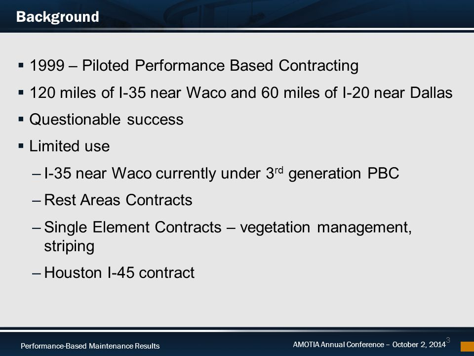Performance-Based Maintenance Results AMOTIA Annual Conference – October 2, 2014 Performance to Date  3 new generation contracts active  10 estimates paid through 08/31/14  Total paid to contractor = $7,336,315  Total incentives paid for Safety KPI's only = $294 – 2 occurrences  Total disincentives withheld for Safety & Time KPI's = $519,269 – 4 occurrences for Safety – 3 occurrences for Time 14