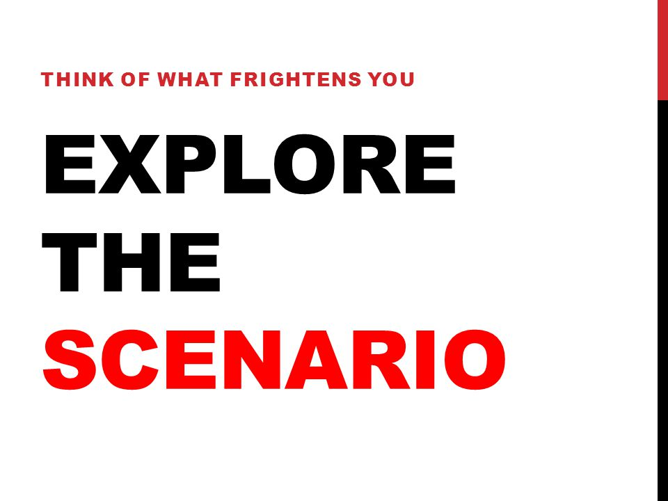 EXPLORE THE SCENARIO THINK OF WHAT FRIGHTENS YOU