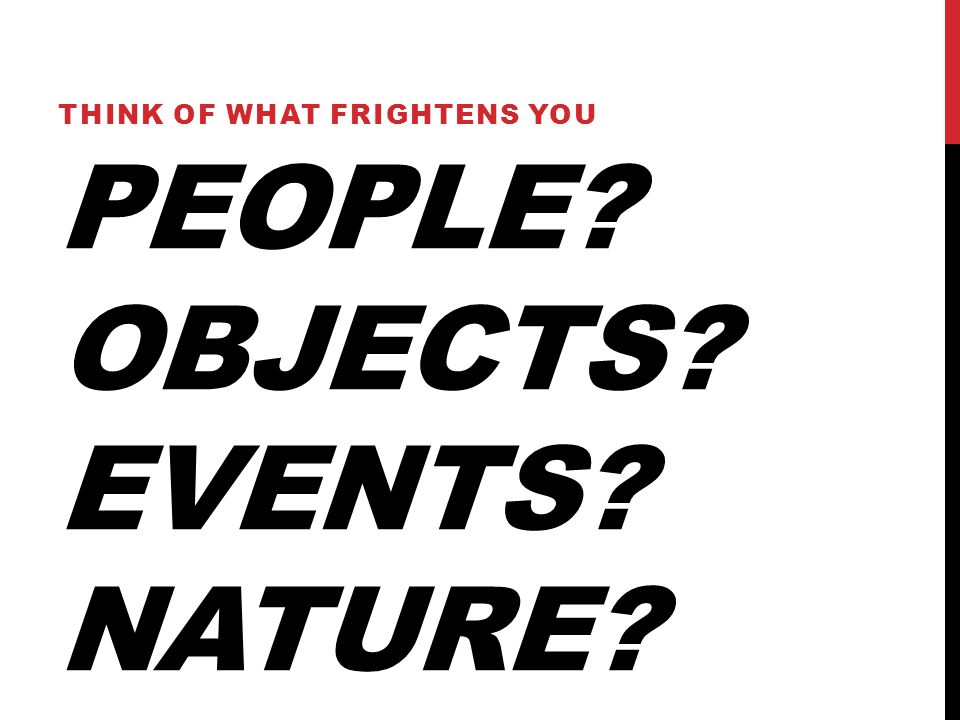 PEOPLE OBJECTS EVENTS NATURE THINK OF WHAT FRIGHTENS YOU